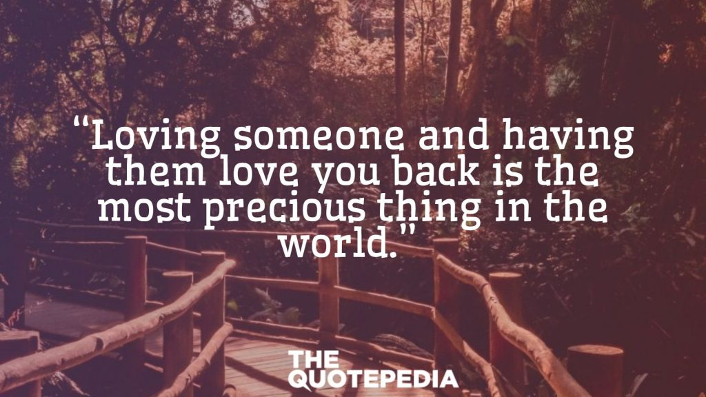 """Loving someone and having them love you back is the most precious thing in the world."""