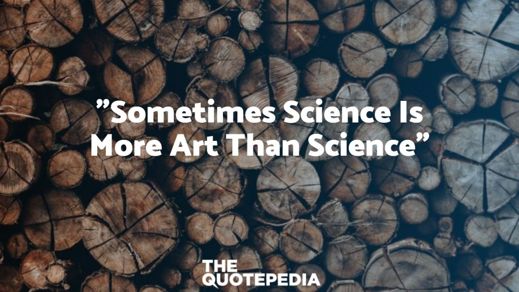 """Sometimes Science Is More Art Than Science"""