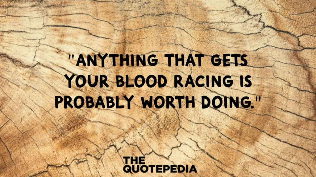 """""""Anything that gets your blood racing is probably worth doing."""""""