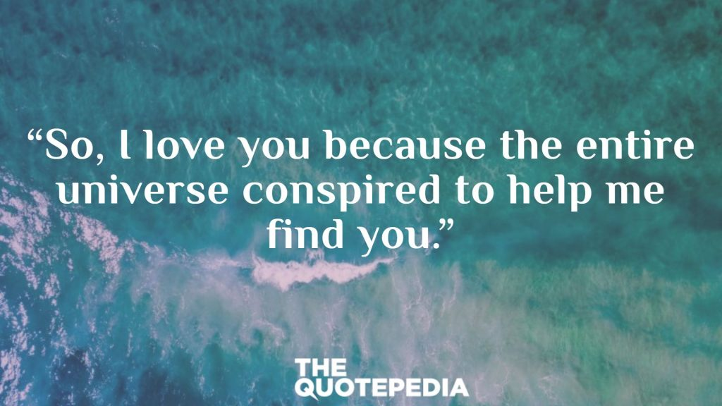 """So, I love you because the entire universe conspired to help me find you."""