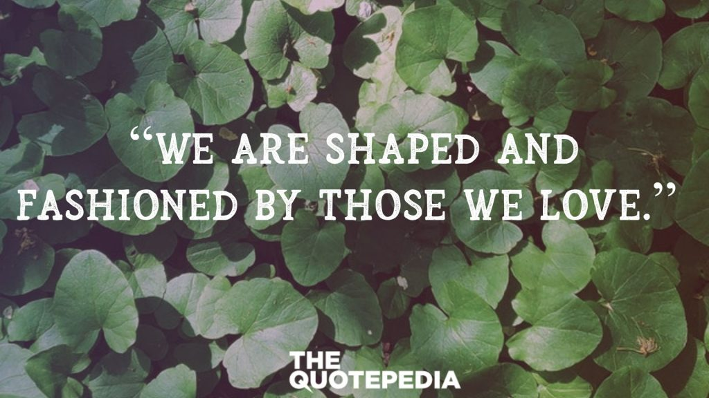 """We are shaped and fashioned by those we love."""