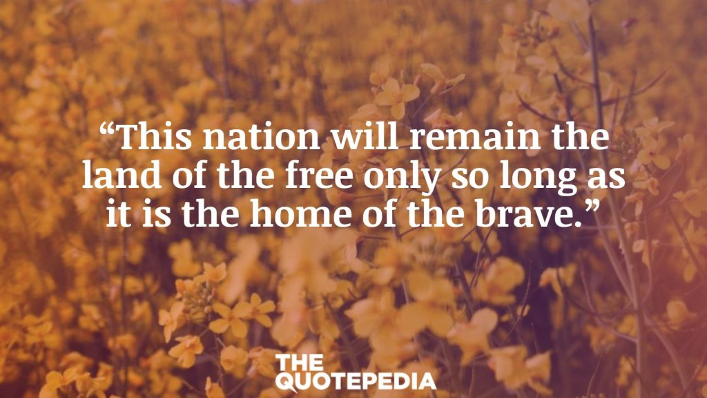 """This nation will remain the land of the free only so long as it is the home of the brave."""