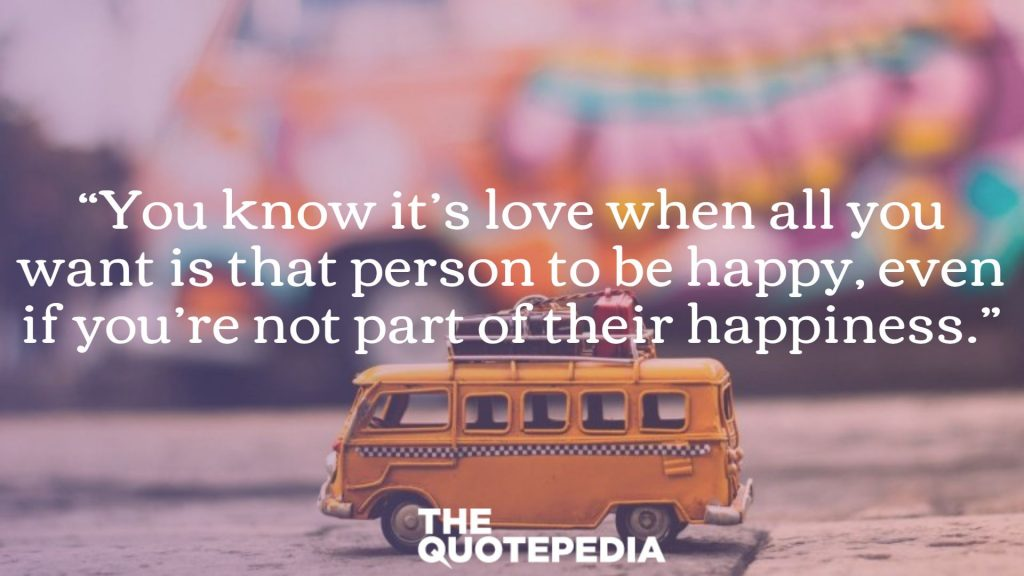 """You know it's love when all you want is that person to be happy, even if you're not part of their happiness."""