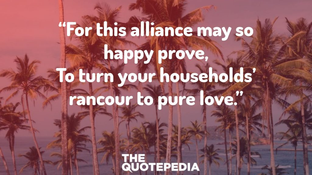 """For this alliance may so happy prove, To turn your households' rancour to pure love."""