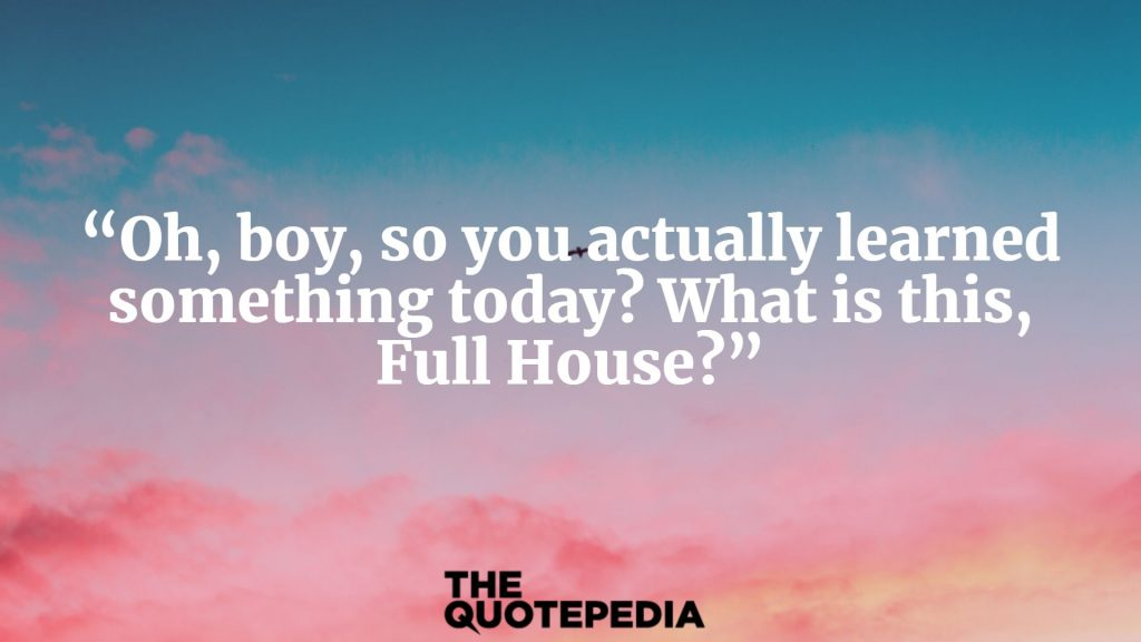 """Oh, boy, so you actually learned something today? What is this, Full House?"""