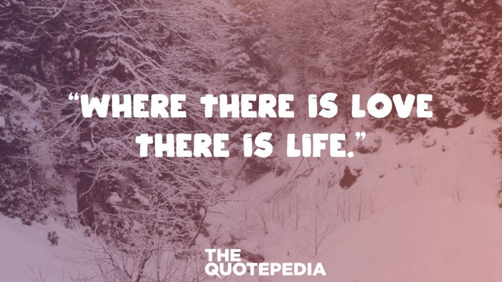 """Where there is love there is life."""