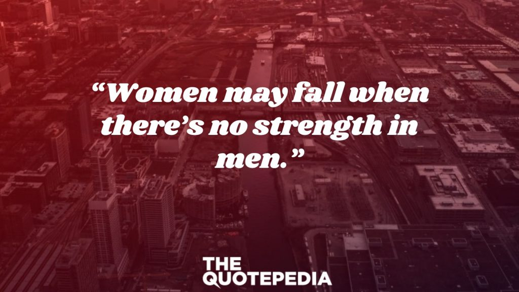 """Women may fall when there's no strength in men."""