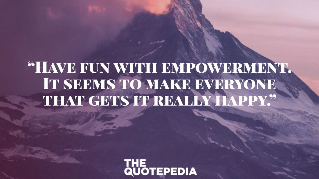 """Have fun with empowerment. It seems to make everyone that gets it really happy."""