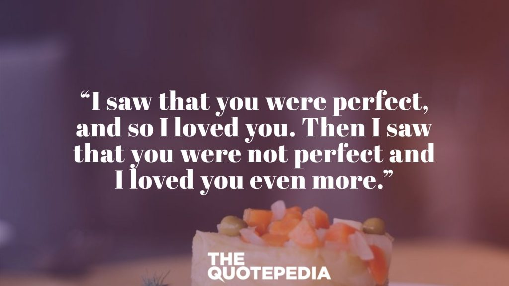 """I saw that you were perfect, and so I loved you. Then I saw that you were not perfect and I loved you even more."""