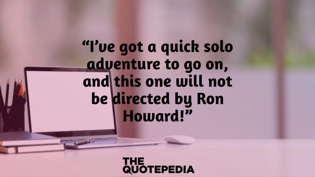 """I've got a quick solo adventure to go on, and this one will not be directed by Ron Howard!"""