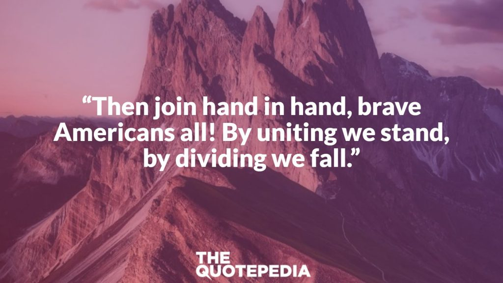 """Then join hand in hand, brave Americans all! By uniting we stand, by dividing we fall."""