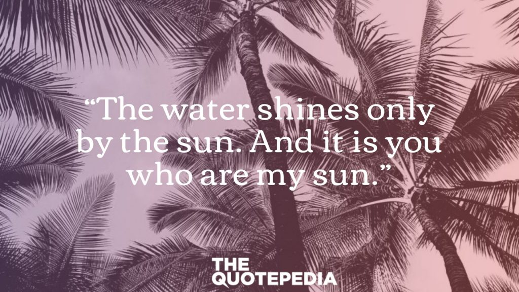"""The water shines only by the sun. And it is you who are my sun."""