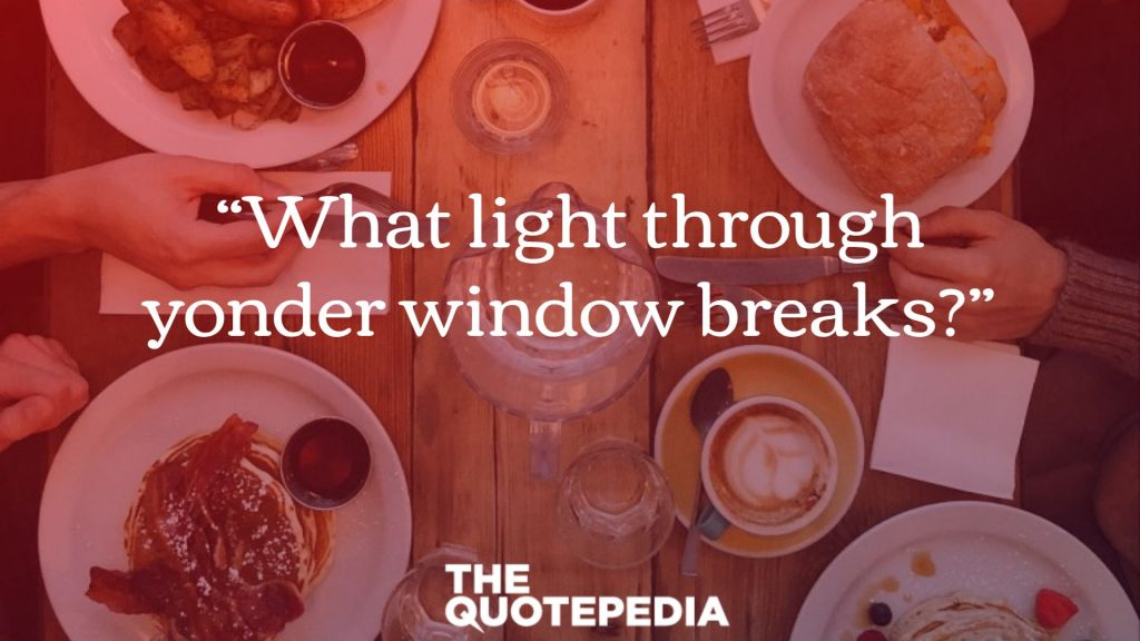 """What light through yonder window breaks?"""