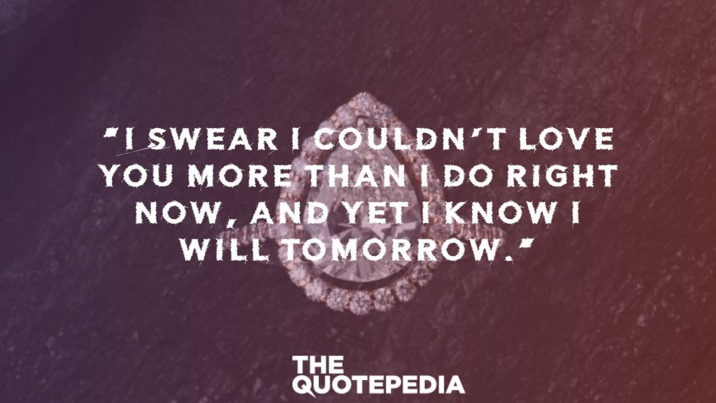 """I swear I couldn't love you more than I do right now, and yet I know I will tomorrow."""