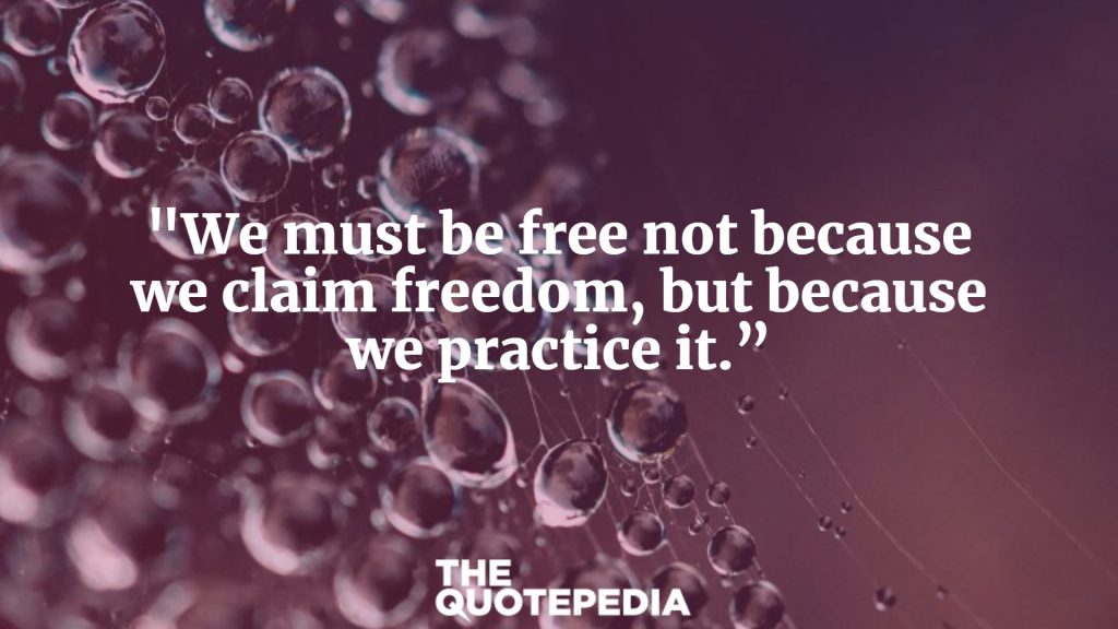 """We must be free not because we claim freedom, but because we practice it."""