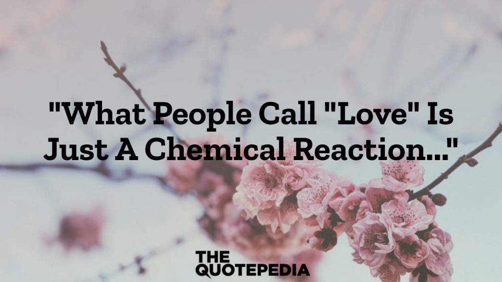 """What People Call ""Love"" Is Just A Chemical Reaction..."""