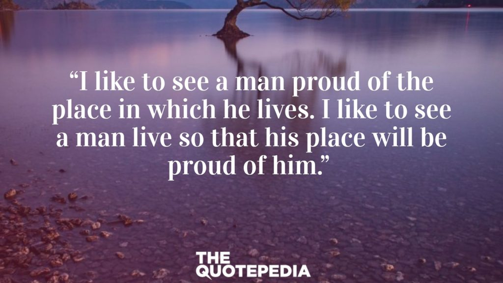 """I like to see a man proud of the place in which he lives. I like to see a man live so that his place will be proud of him."""