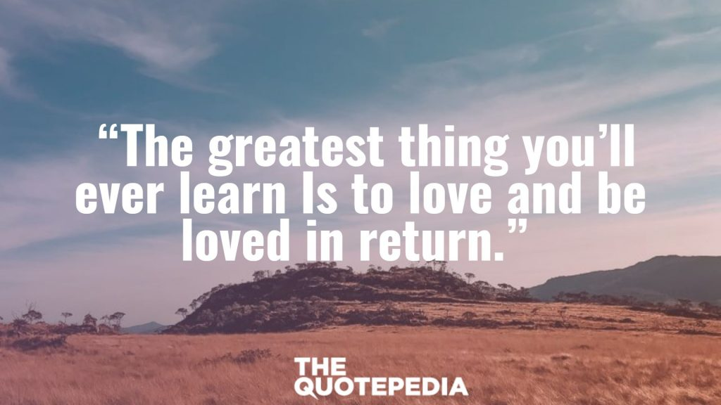 """The greatest thing you'll ever learn Is to love and be loved in return."""