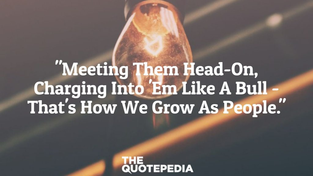 """Meeting Them Head-On, Charging Into 'Em Like A Bull - That's How We Grow As People."""