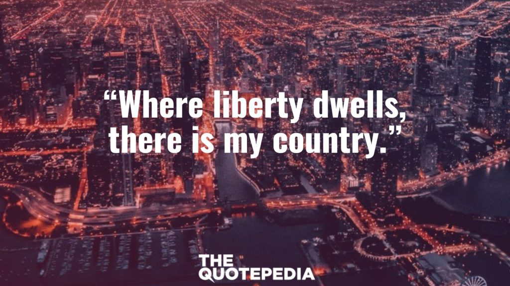 """Where liberty dwells, there is my country."""