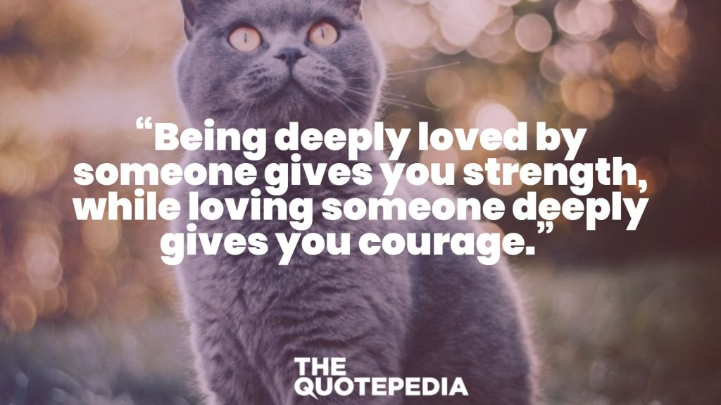 """Being deeply loved by someone gives you strength, while loving someone deeply gives you courage."""
