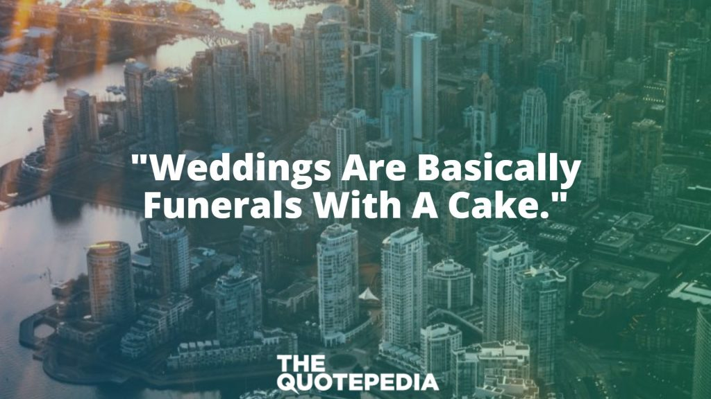 """Weddings Are Basically Funerals With A Cake."""