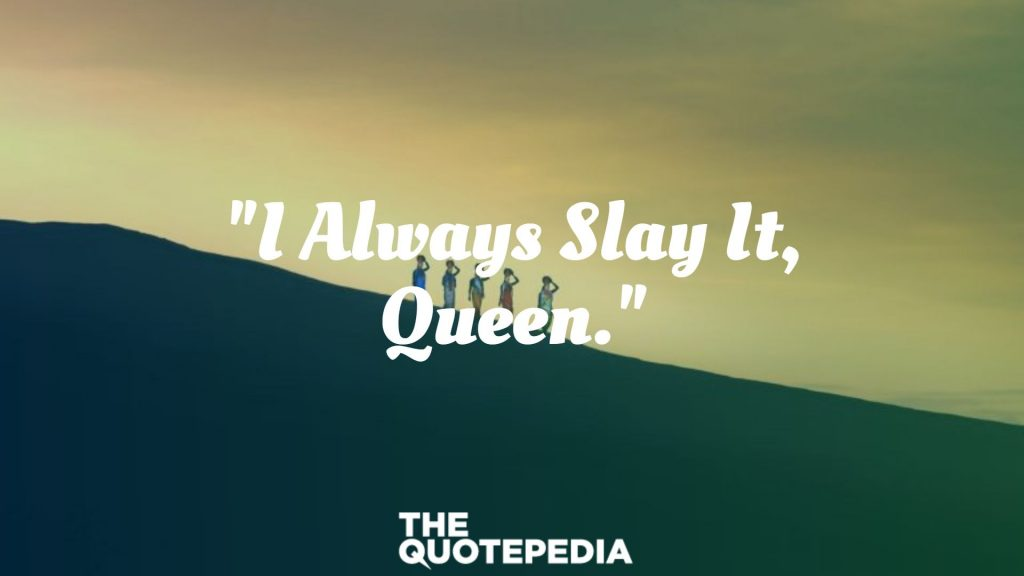"""I Always Slay It, Queen."""