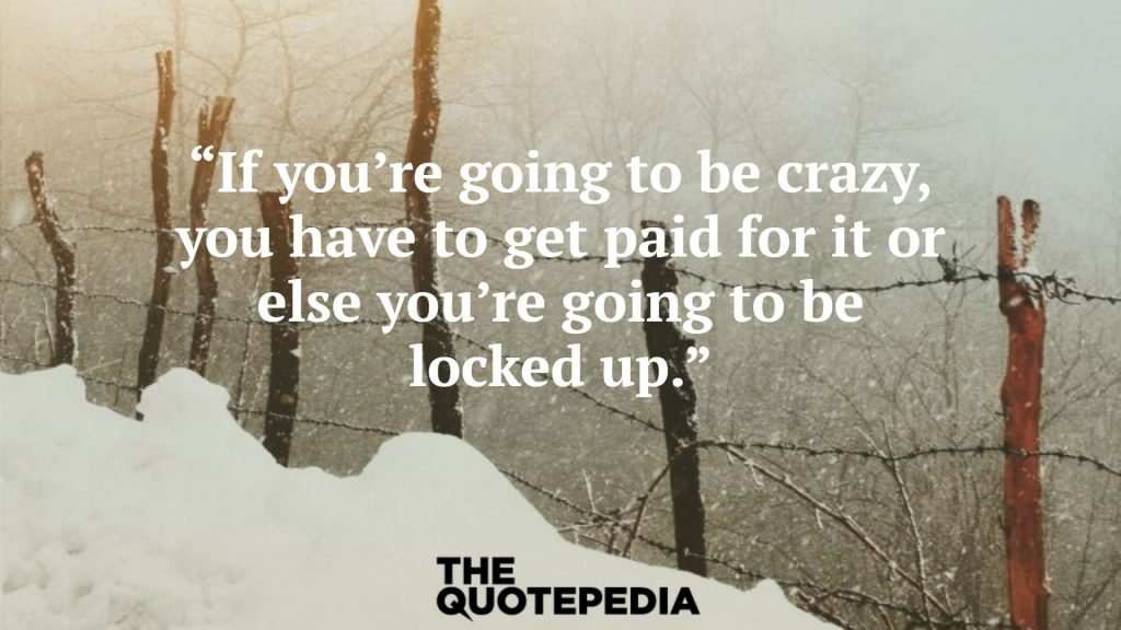 """""""If you're going to be crazy, you have to get paid for it or else you're going to be locked up."""""""