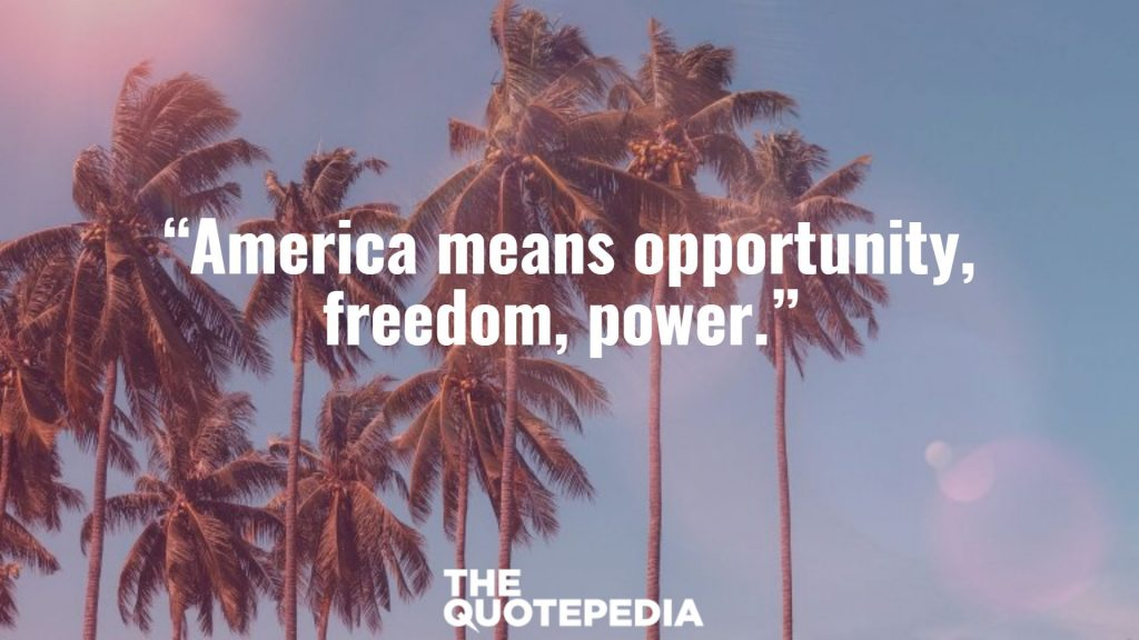 """America means opportunity, freedom, power."""