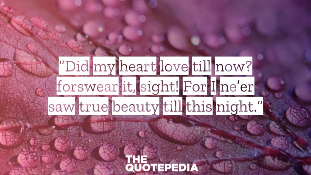 """Did my heart love till now? forswear it, sight! For I ne'er saw true beauty till this night."""