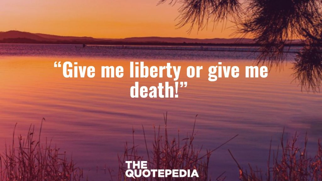 """Give me liberty or give me death!"""