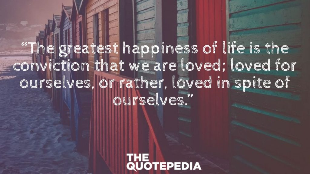 """The greatest happiness of life is the conviction that we are loved; loved for ourselves, or rather, loved in spite of ourselves."""