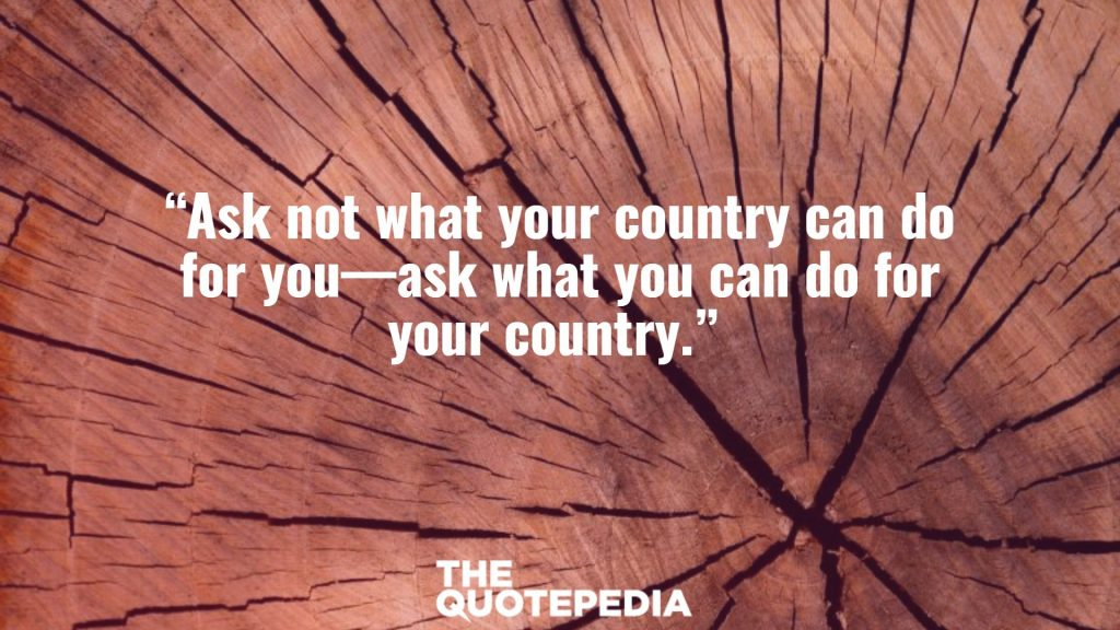 """Ask not what your country can do for you—ask what you can do for your country."""