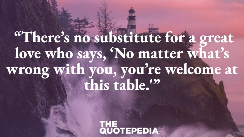 """There's no substitute for a great love who says, 'No matter what's wrong with you, you're welcome at this table.'"""