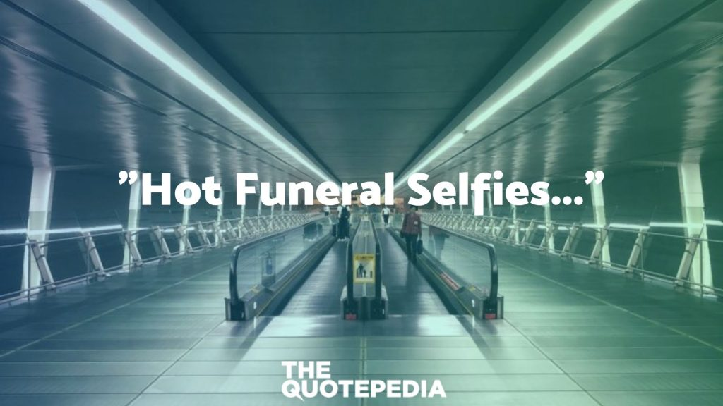"""Hot Funeral Selfies..."""