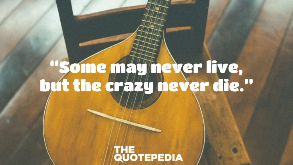 """""""Some may never live, but the crazy never die."""""""