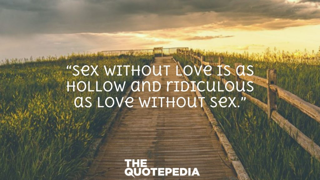 """""""Sex without love is as hollow and ridiculous as love without sex."""""""