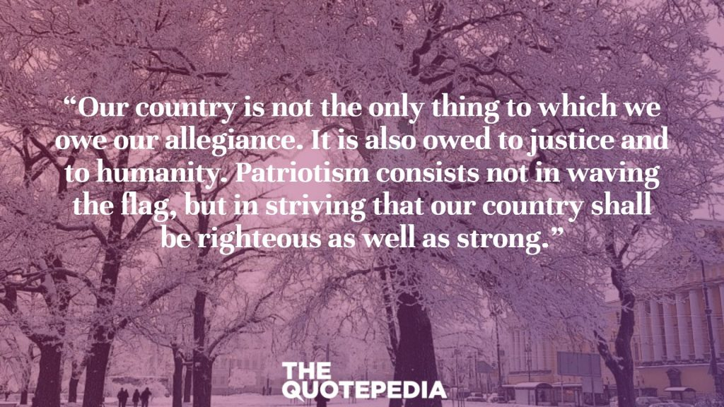 """Our country is not the only thing to which we owe our allegiance. It is also owed to justice and to humanity. Patriotism consists not in waving the flag, but in striving that our country shall be righteous as well as strong."""