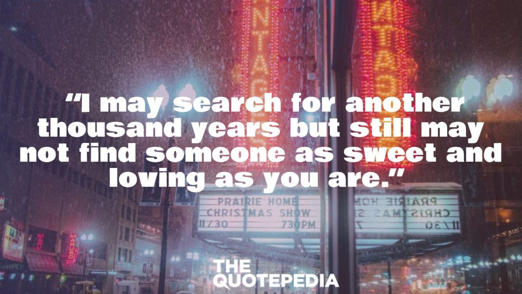"""I may search for another thousand years but still may not find someone as sweet and loving as you are."""
