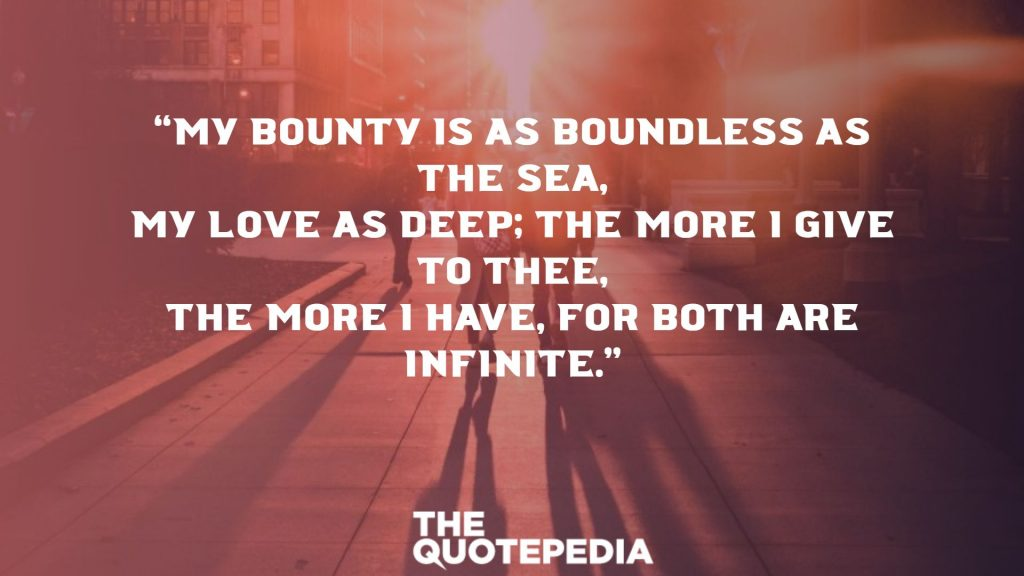 """My bounty is as boundless as the sea, My love as deep; the more I give to thee, The more I have, for both are infinite."""