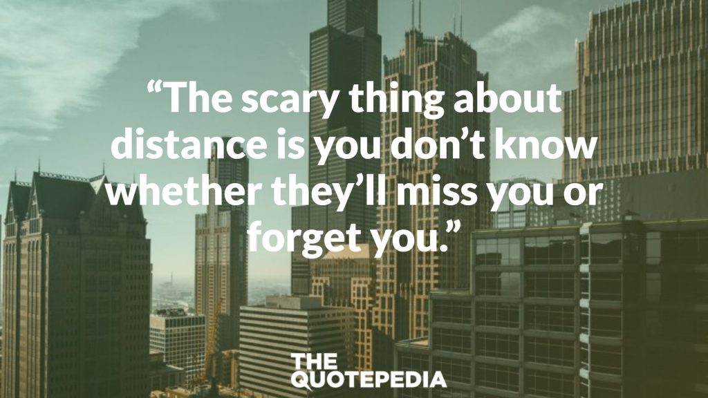 """The scary thing about distance is you don't know whether they'll miss you or forget you."""