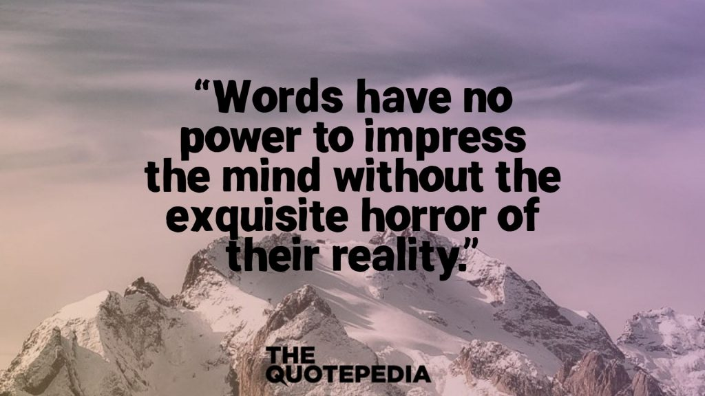 """Words have no power to impress the mind without the exquisite horror of their reality."""