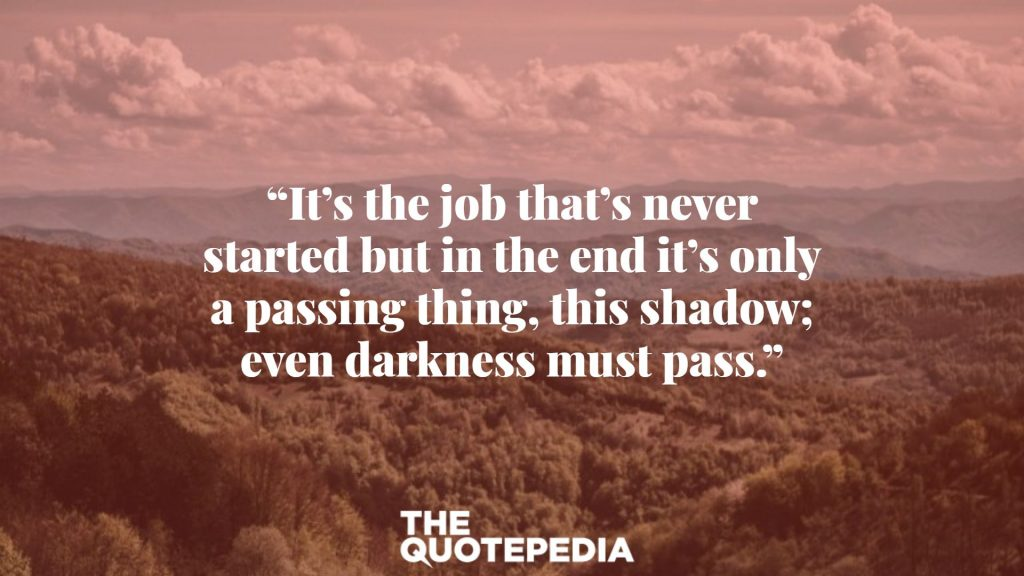 """It's the job that's never started but in the end it's only a passing thing, this shadow; even darkness must pass."""