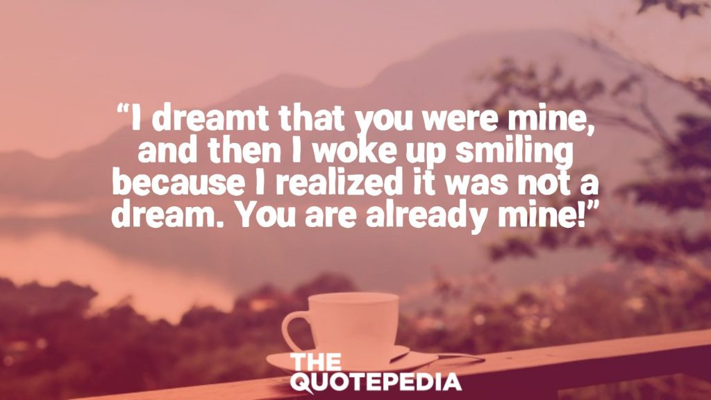 """I dreamt that you were mine, and then I woke up smiling because I realized it was not a dream. You are already mine!"""