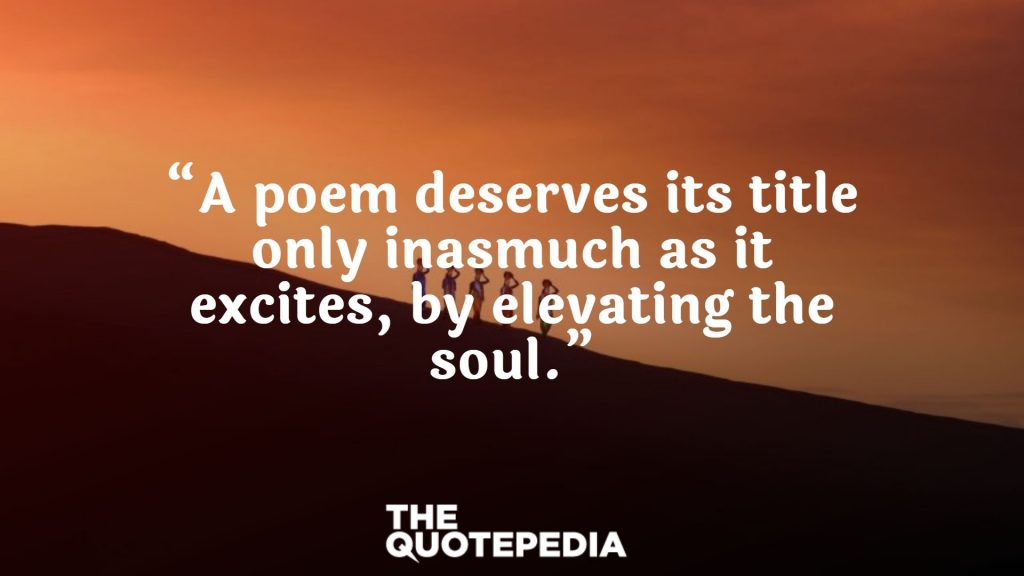"""A poem deserves its title only inasmuch as it excites, by elevating the soul."""