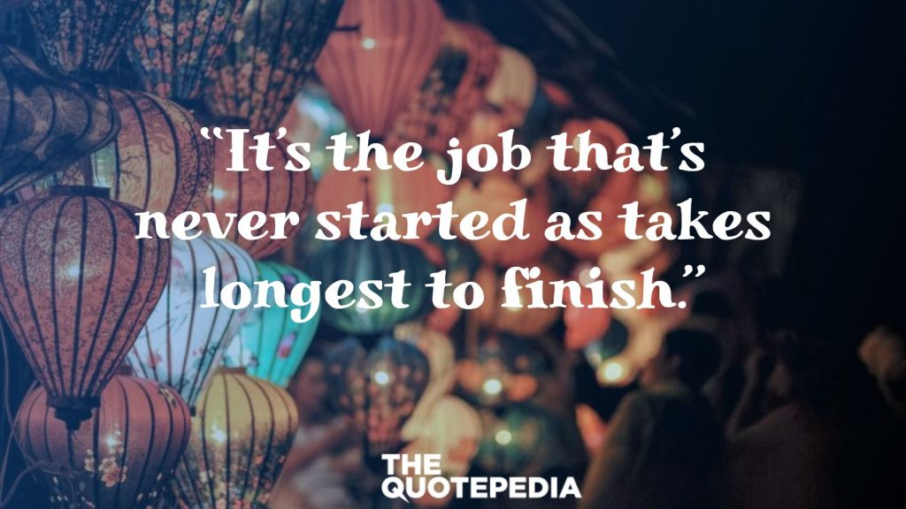 """It's the job that's never started as takes longest to finish."""