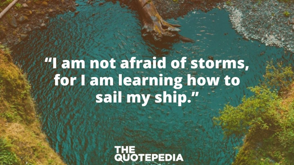 """""""I am not afraid of storms, for I am learning how to sail my ship."""""""
