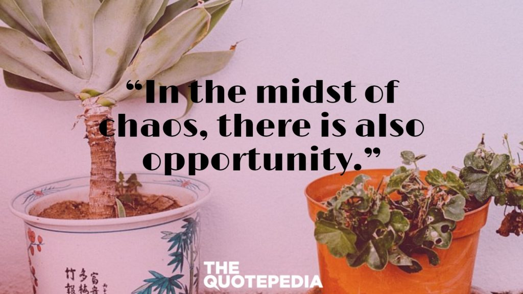 """""""In the midst of chaos, there is also opportunity."""""""