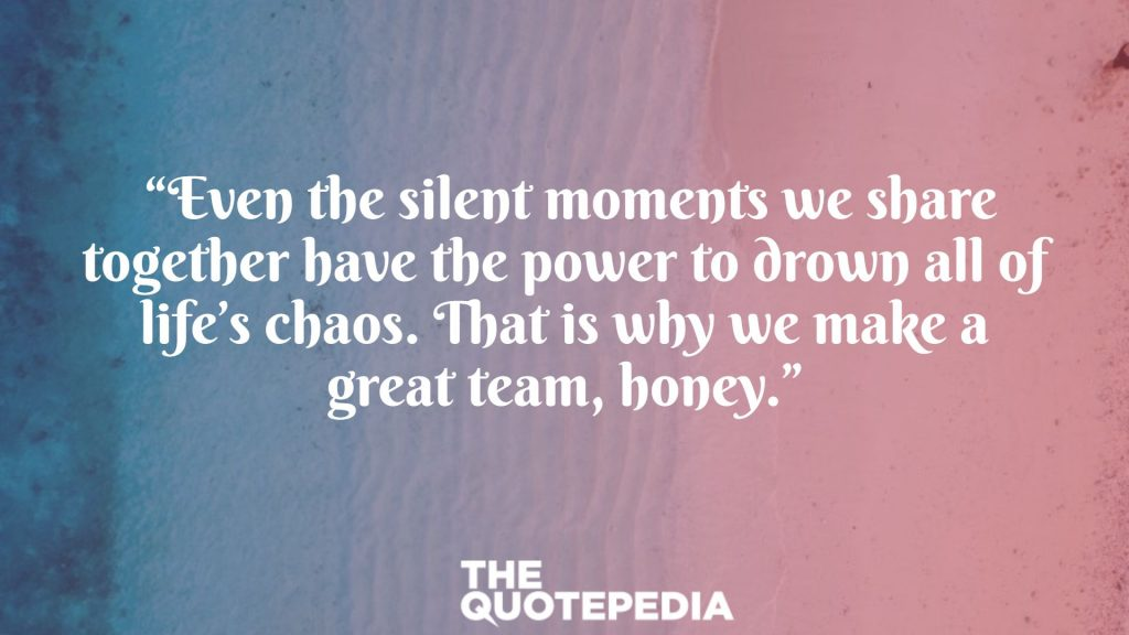 """Even the silent moments we share together have the power to drown all of life's chaos. That is why we make a great team, honey."""