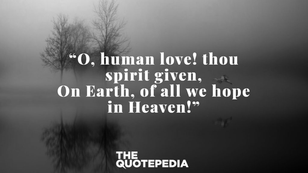 """O, human love! thou spirit given, On Earth, of all we hope in Heaven!"""